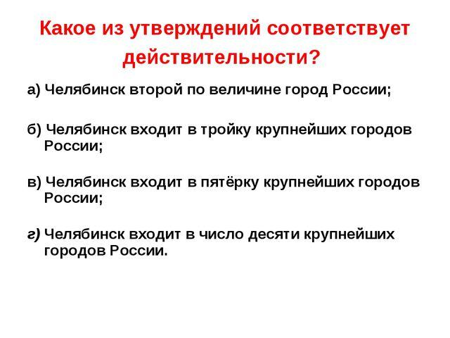 Какое из утверждений соответствует действительности? а) Челябинск второй по в...