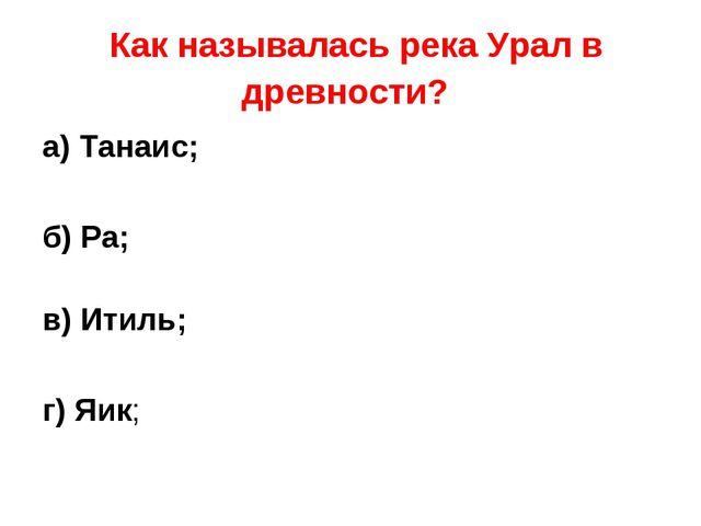 Как называлась река Урал в древности? а) Танаис; б) Ра; в) Итиль; г) Яик;