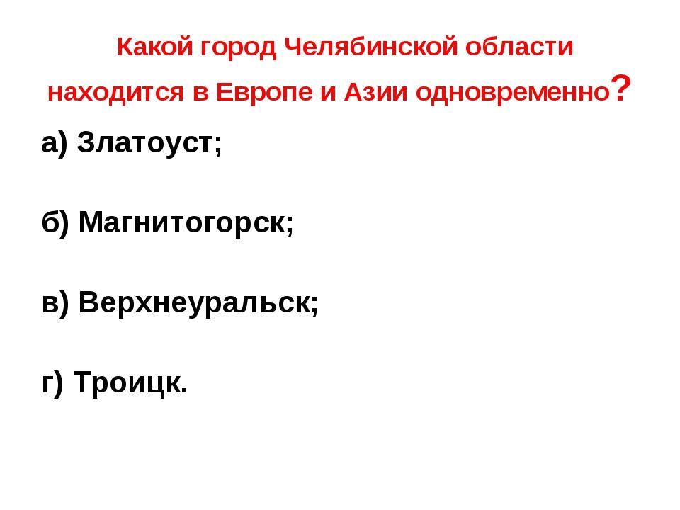 Какой город Челябинской области находится в Европе и Азии одновременно? а) З...