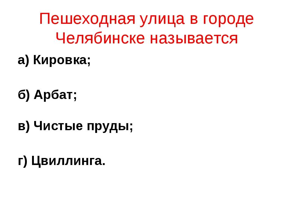 Пешеходная улица в городе Челябинске называется а) Кировка; б) Арбат; в) Чист...