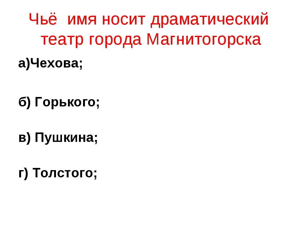 Чьё имя носит драматический театр города Магнитогорска а)Чехова; б) Горького;...