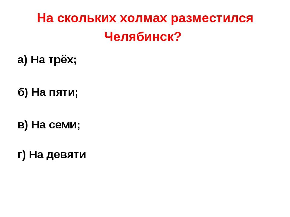 На скольких холмах разместился Челябинск? а) На трёх; б) На пяти; в) На семи;...