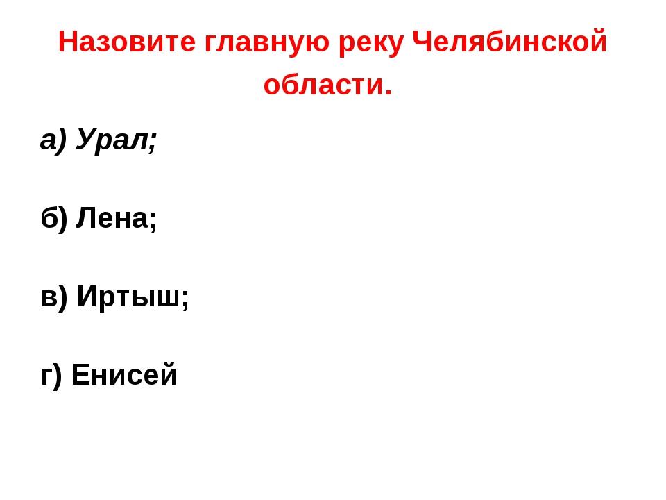 Назовите главную реку Челябинской области. а) Урал; б) Лена; в) Иртыш; г) Ени...