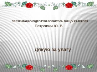 Дякую за увагу ПРЕЗЕНТАЦІЮ ПІДГОТУВАВ УЧИТЕЛЬ ВИЩОЇ КАТЕГОРІЇ Петрович Ю. В.