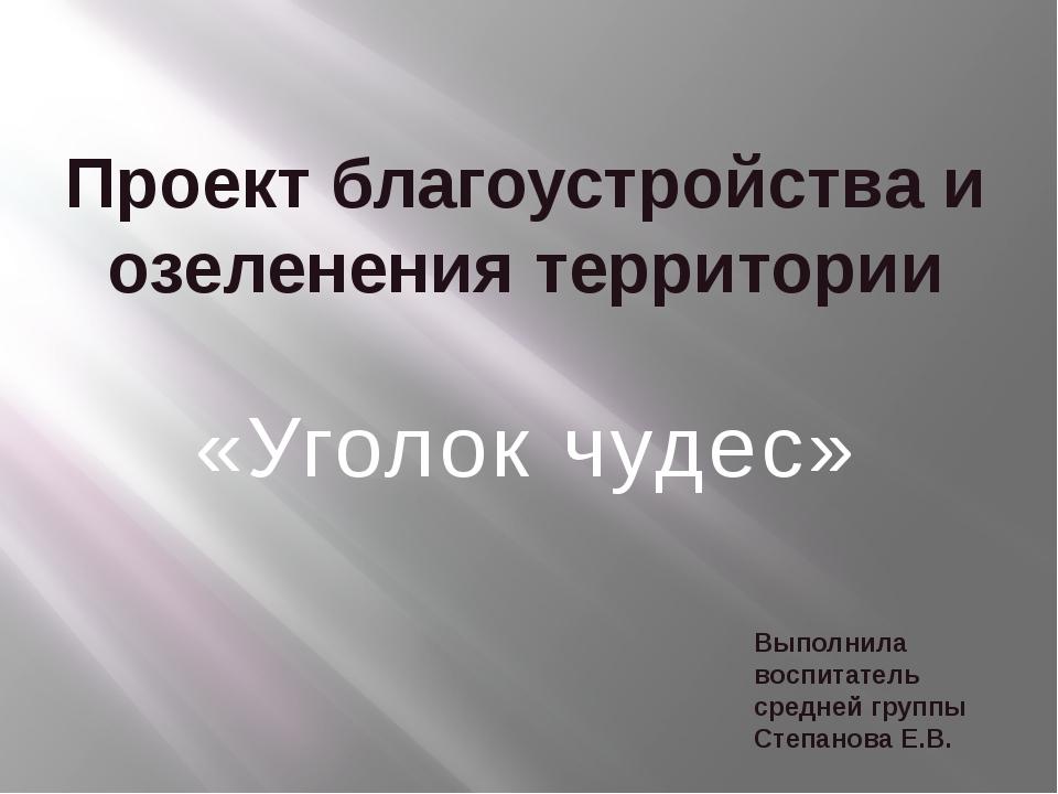 Проект благоустройства и озеленения территории «Уголок чудес» Выполнила воспи...