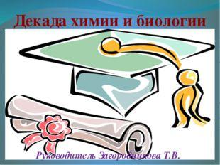Декада химии и биологии Руководитель Загородникова Т.В.
