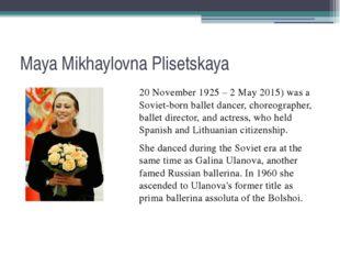 Maya Mikhaylovna Plisetskaya 20 November 1925 – 2 May 2015) was a Soviet-born