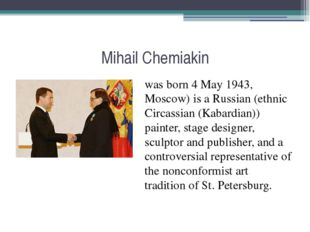 Mihail Chemiakin was born 4 May 1943, Moscow) is a Russian (ethnic Circassian