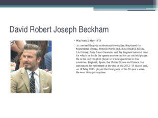 David Robert Joseph Beckham Was born 2 May 1975 is a retired English professi