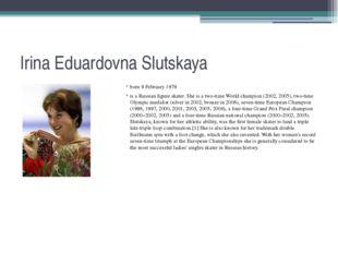 Irina Eduardovna Slutskaya born 9 February 1979 is a Russian figure skater. S