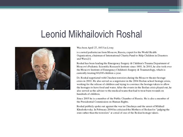 Leonid Mikhailovich Roshal Was born April 27, 1933 in Livny is a noted pediat...
