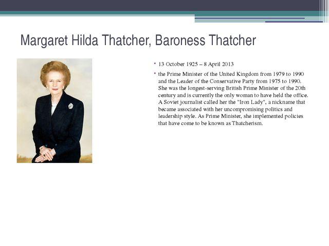 Margaret Hilda Thatcher, Baroness Thatcher 13 October 1925 – 8 April 2013 the...