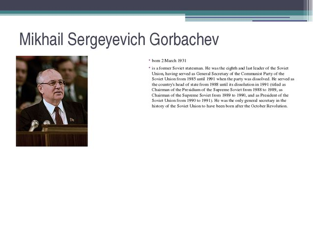 Mikhail Sergeyevich Gorbachev born 2 March 1931 is a former Soviet statesman....