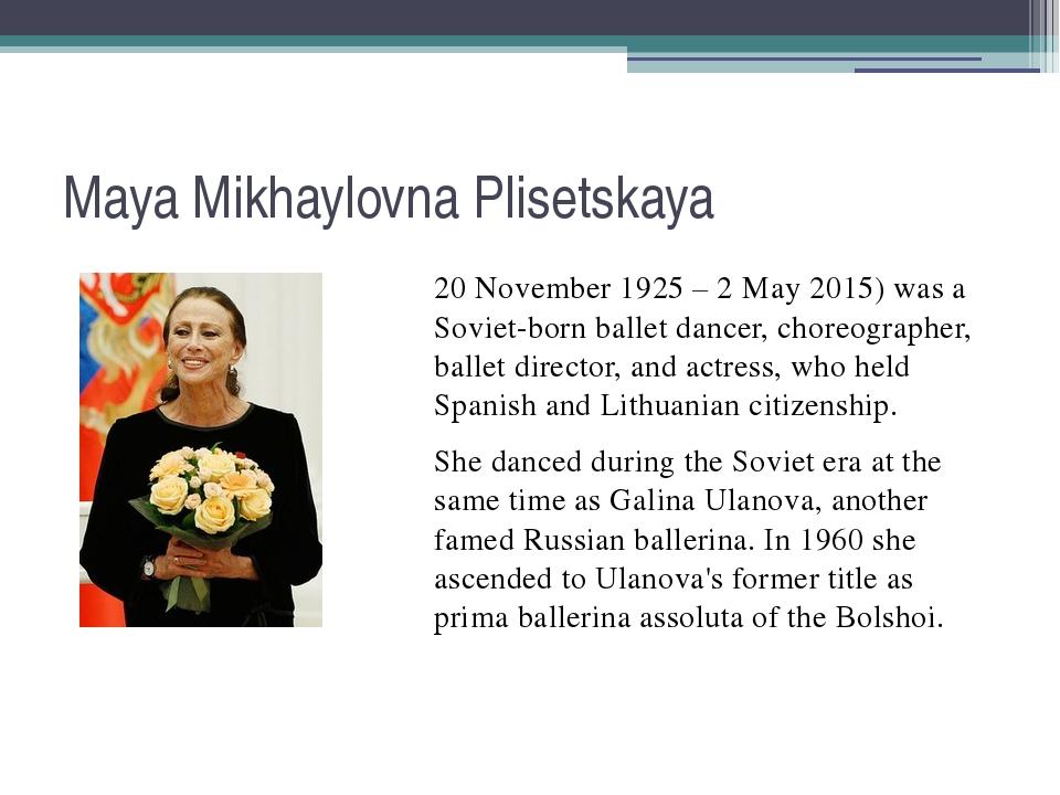 Maya Mikhaylovna Plisetskaya 20 November 1925 – 2 May 2015) was a Soviet-born...