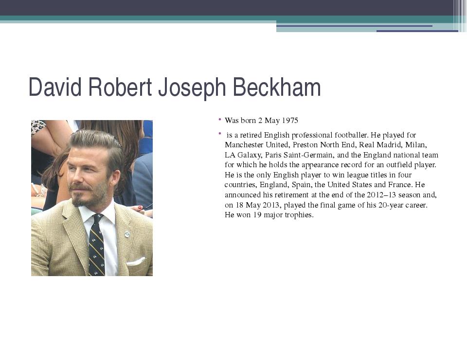 David Robert Joseph Beckham Was born 2 May 1975 is a retired English professi...