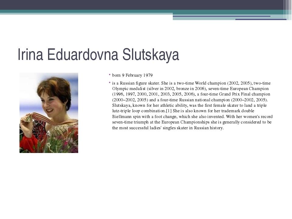 Irina Eduardovna Slutskaya born 9 February 1979 is a Russian figure skater. S...