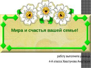 работу выполнила ученица 4-А класса Хвастунова Анастасия Мира и счастья ваше