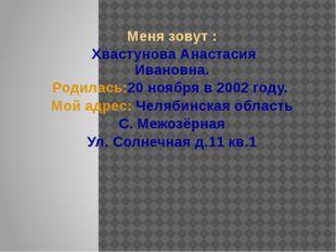 Меня зовут : Хвастунова Анастасия Ивановна. Родилась:20 ноября в 2002 году. М