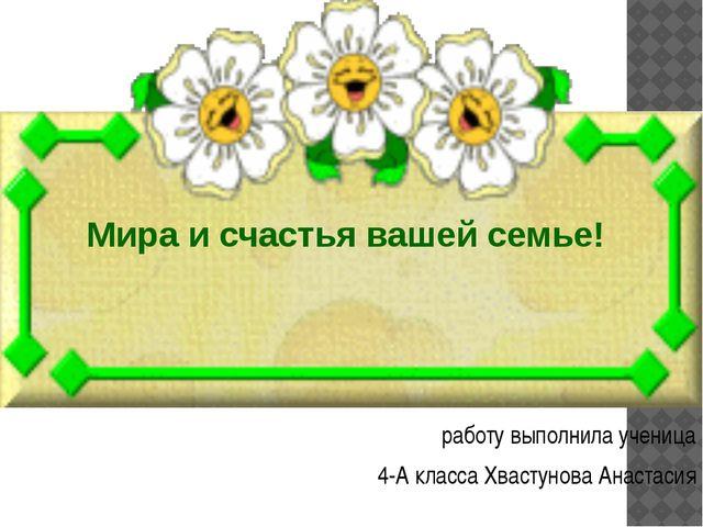 работу выполнила ученица 4-А класса Хвастунова Анастасия Мира и счастья ваше...