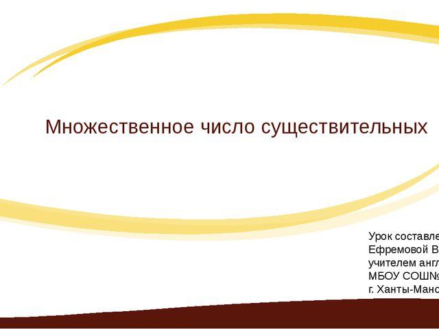 Множественное число существительных Урок составлен: Ефремовой В.Н. учителем а...