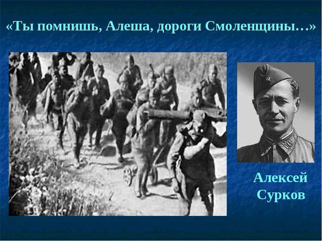 «Ты помнишь, Алеша, дороги Смоленщины…» Алексей Сурков