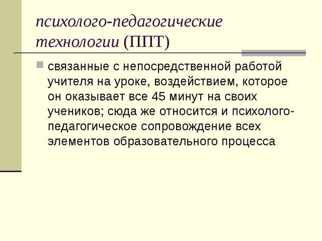 психолого-педагогические технологии (ППТ) связанные снепосредственной работо...