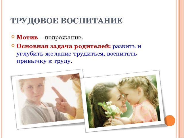 ТРУДОВОЕ ВОСПИТАНИЕ Мотив – подражание. Основная задача родителей: развить и...