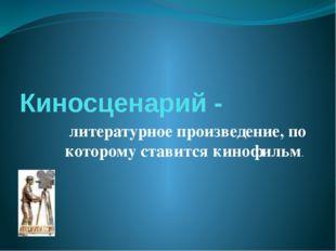 Киносценарий - литературное произведение, по которому ставится кинофильм.