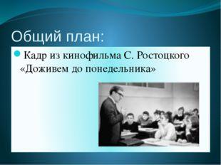 Общий план: Кадр из кинофильма С. Ростоцкого «Доживем до понедельника»