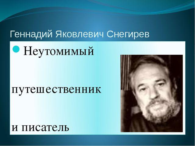 Геннадий Яковлевич Снегирев Неутомимый путешественник и писатель