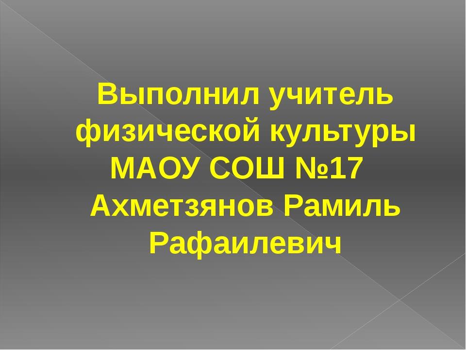 Выполнил учитель физической культуры МАОУ СОШ №17 Ахметзянов Рамиль Рафаилевич