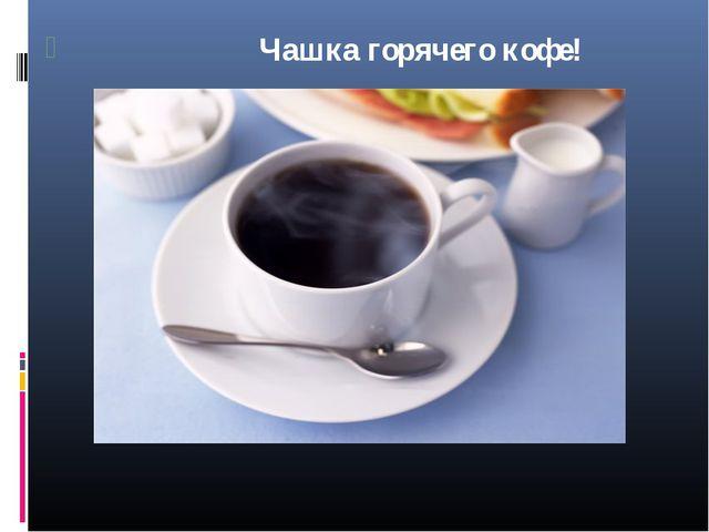 Чашка горячего кофе!
