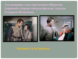 Эта женщина стала прототипом Шурочки Азаровой в художественном фильме, сняты