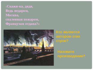«Скажи-ка, дядя, Ведь недаром, Москва, спаленная пожаром, Французам отдана?»
