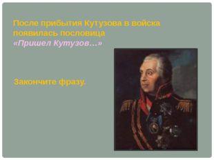 После прибытия Кутузова в войска появилась пословица «Пришел Кутузов…» Законч