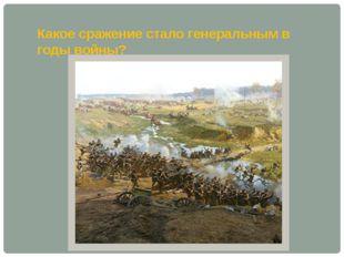 Какое сражение стало генеральным в годы войны?