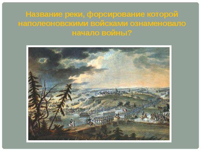 Название реки, форсирование которой наполеоновскими войсками ознаменовало нач...