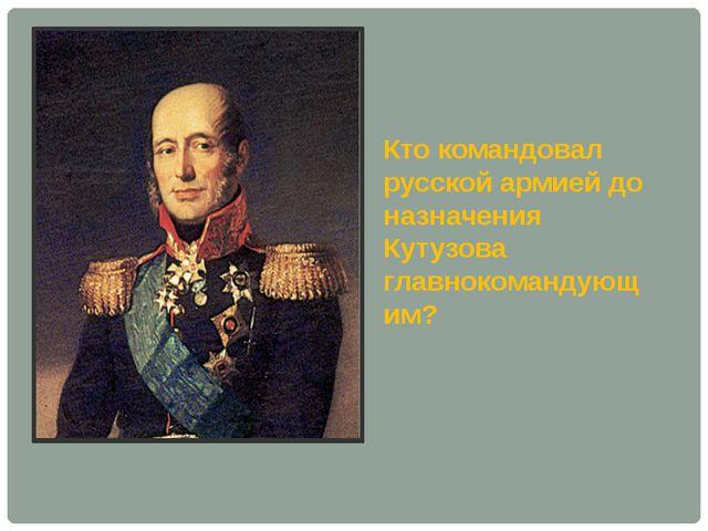Кто командовал русской армией до назначения Кутузова главнокомандующим?