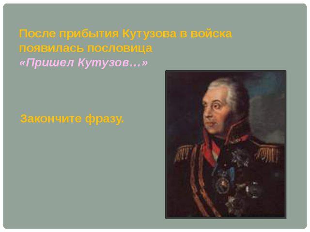 После прибытия Кутузова в войска появилась пословица «Пришел Кутузов…» Законч...