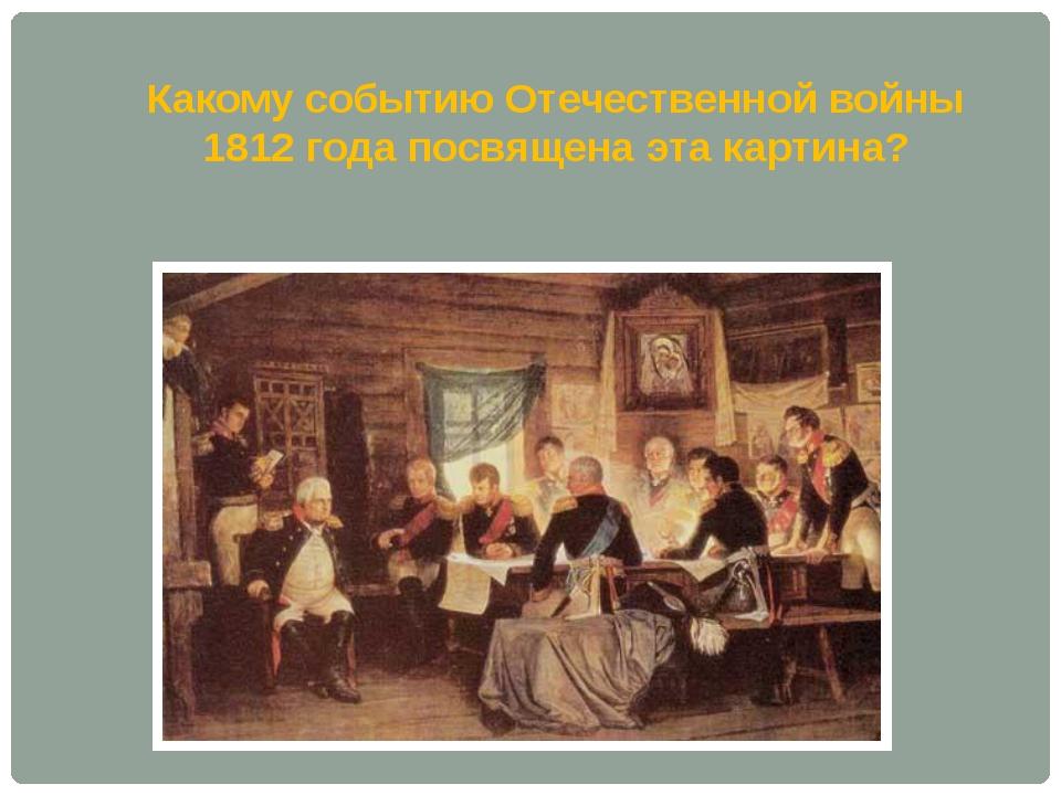 Какому событию Отечественной войны 1812 года посвящена эта картина?