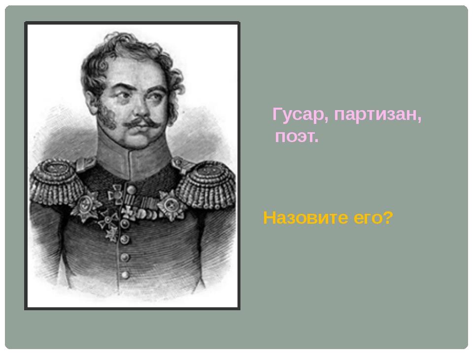 Гусар, партизан, поэт. Назовите его?