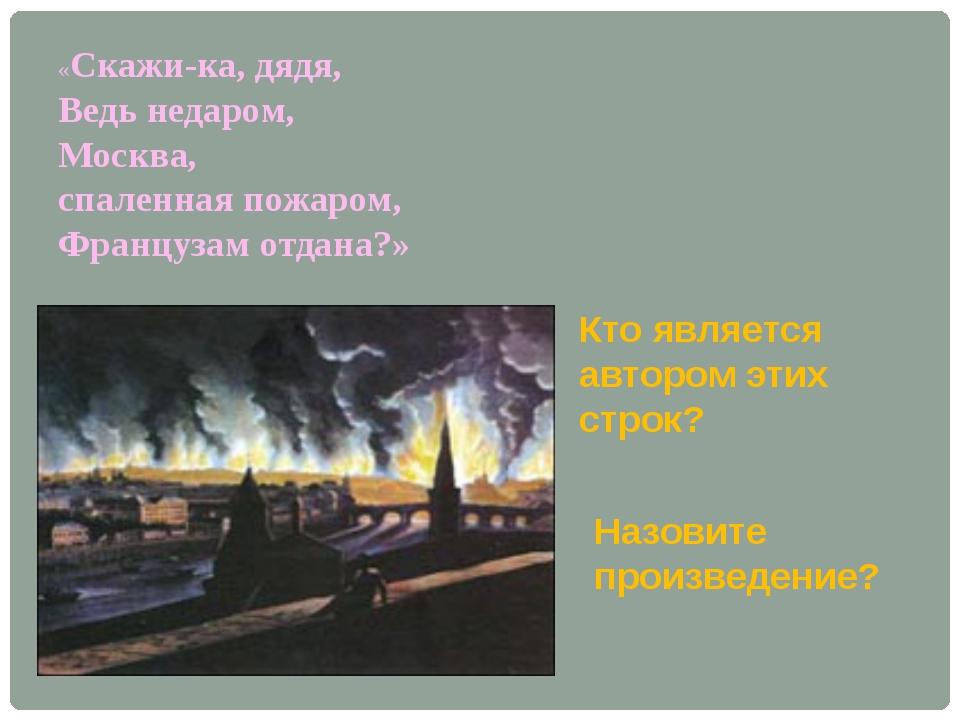 «Скажи-ка, дядя, Ведь недаром, Москва, спаленная пожаром, Французам отдана?»...