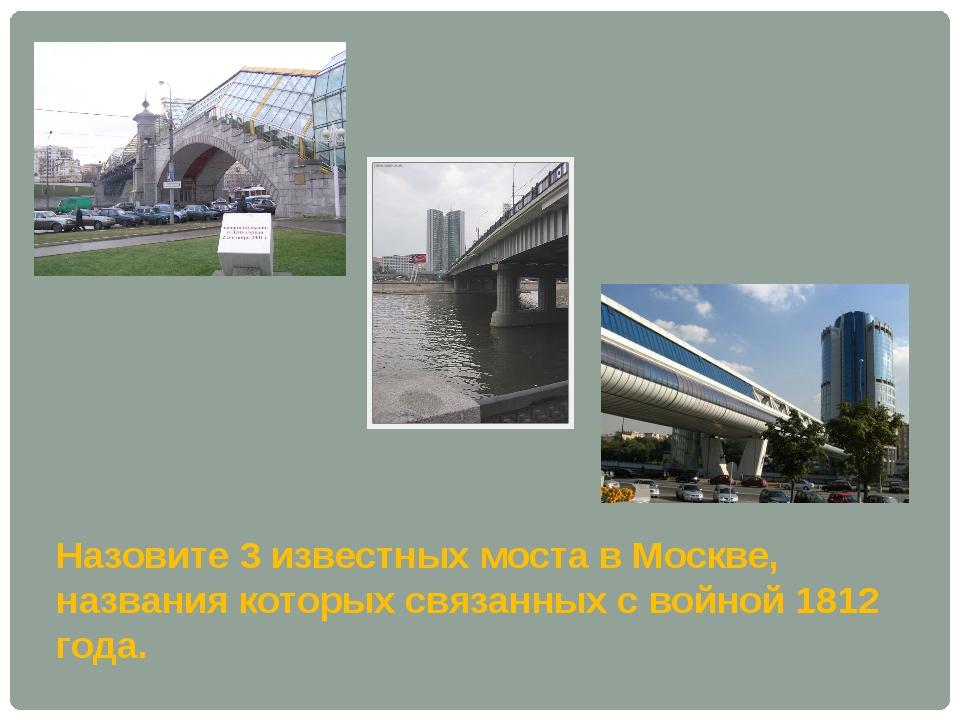 Назовите 3 известных моста в Москве, названия которых связанных с войной 181...
