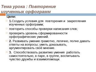 Тема урока : Повторение изученных орфограмм Цели: 1.Создать условия для повто