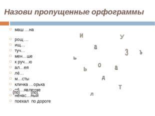 Назови пропущенные орфограммы маш …на рощ … ищ… туч… мен…ше к руч…ю ал…ея лё…
