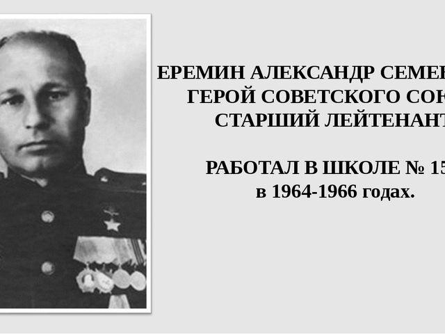 ЕРЕМИН АЛЕКСАНДР СЕМЕНОВИЧ ГЕРОЙ СОВЕТСКОГО СОЮЗА СТАРШИЙ ЛЕЙТЕНАНТ. РАБОТАЛ...