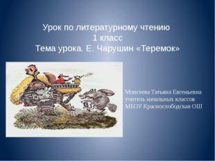 Урок по литературному чтению 1 класс Тема урока. Е. Чарушин «Теремок» Моисеев
