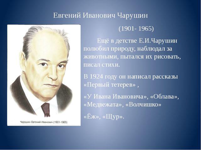 Евгений Иванович Чарушин (1901- 1965) Ещё в детстве Е.И.Чарушин полюбил приро...