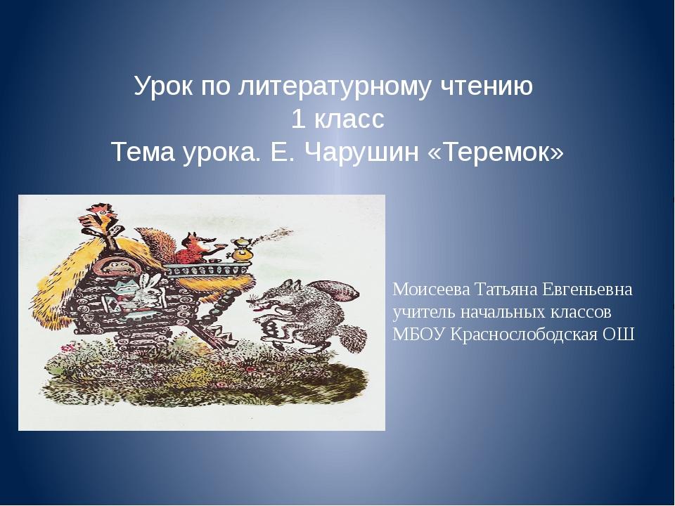 Урок по литературному чтению 1 класс Тема урока. Е. Чарушин «Теремок» Моисеев...