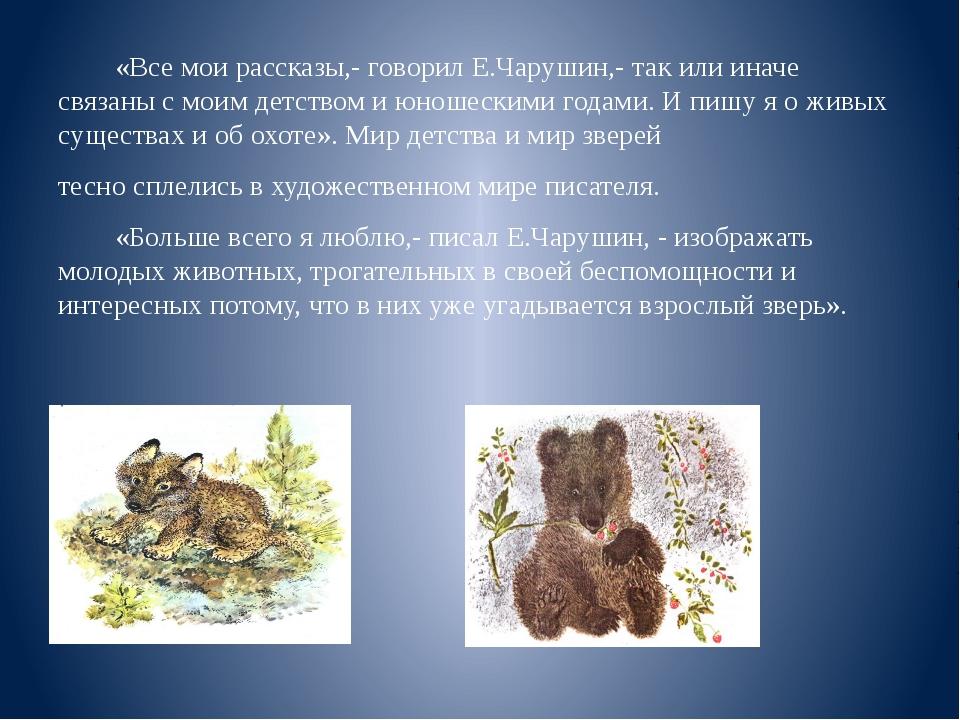 «Все мои рассказы,- говорил Е.Чарушин,- так или иначе связаны с моим детство...
